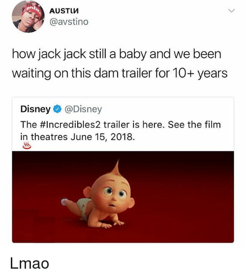 Disney, Lmao, and Memes: AUSTUM  @avstino  how jack jack still a baby and we been  waiting on this dam trailer for 10+ years  Disney @Disney  The #Incredibles2 trailer is here. See the film  in theatres June 15, 2018. Lmao