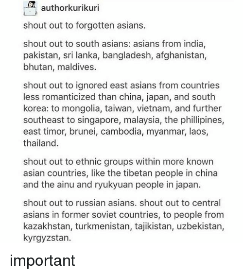 Thailande: authorkurikuri  shout out to forgotten asians.  shout out to south asians: asians from india,  pakistan, sri lanka, bangladesh, afghanistan,  bhutan, maldives.  shout out to ignored east asians from countries  less romanticized than china, japan, and south  korea: to mongolia, taiwan, vietnam, and further  southeast to singapore, malaysia, the phillipines,  east timor, brunei, cambodia, myanmar, laos,  thailand  shout out to ethnic groups within more known  asian countries, like the tibetan people in china  and the ainu and ryukyuan people in japan.  shout out to russian asians. shout out to central  asians in former soviet countries, to people from  kazakhstan, turkmenistan, tajikistan, uzbekistan,  kyrgyzstan. important