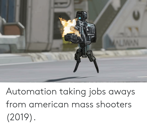 Shooters, American, and Jobs: Automation taking jobs aways from american mass shooters (2019).