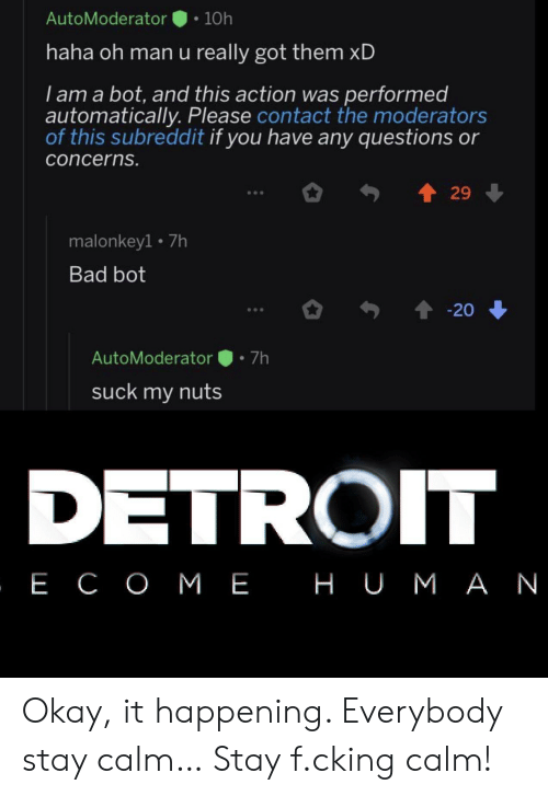 Detroit: AutoModerator  10h  haha oh man u really got them xD  I am a bot, and this action was performed  automatically. Please contact the moderators  of this subreddit if you have any questions or  concerns.  29  malonkey1 7h  Bad bot  20  7h  AutoModerator  suck my nuts  DETROIT  , Е СОМЕ НUМАN Okay, it happening. Everybody stay calm… Stay f.cking calm!