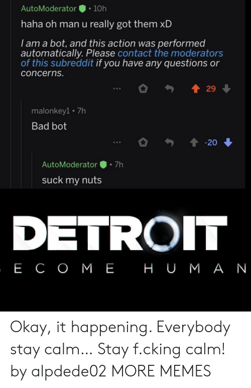 any questions: AutoModerator  10h  haha oh man u really got them xD  I am a bot, and this action was performed  automatically. Please contact the moderators  of this subreddit if you have any questions or  concerns.  29  malonkey1 7h  Bad bot  20  7h  AutoModerator  suck my nuts  DETROIT  , Е СОМЕ НUМАN Okay, it happening. Everybody stay calm… Stay f.cking calm! by alpdede02 MORE MEMES