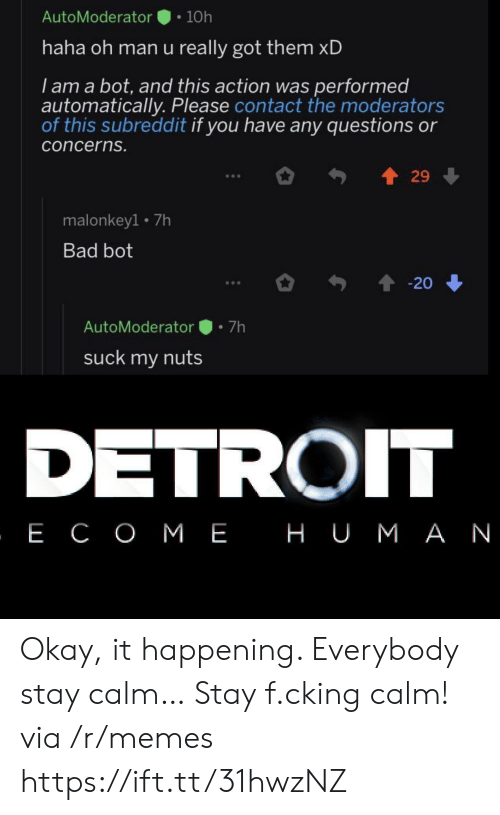 Detroit: AutoModerator  10h  haha oh man u really got them xD  I am a bot, and this action was performed  automatically. Please contact the moderators  of this subreddit if you have any questions or  concerns.  29  malonkey1 7h  Bad bot  20  7h  AutoModerator  suck my nuts  DETROIT  , Е СОМЕ НUМАN Okay, it happening. Everybody stay calm… Stay f.cking calm! via /r/memes https://ift.tt/31hwzNZ