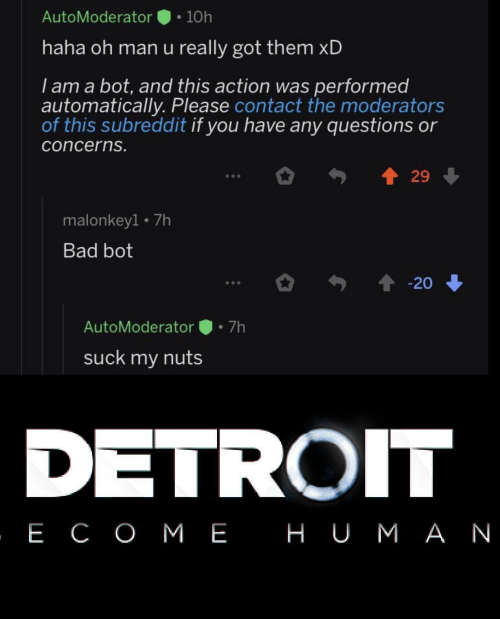 automatically: AutoModerator  10h  haha oh man u really got them xD  I am a bot, and this action was performed  automatically. Please contact the moderators  of this subreddit if you have any questions or  concerns.  29  malonkey1 7h  Bad bot  20  7h  AutoModerator  suck my nuts  DETROIT  , Е СОМЕ НUМАN