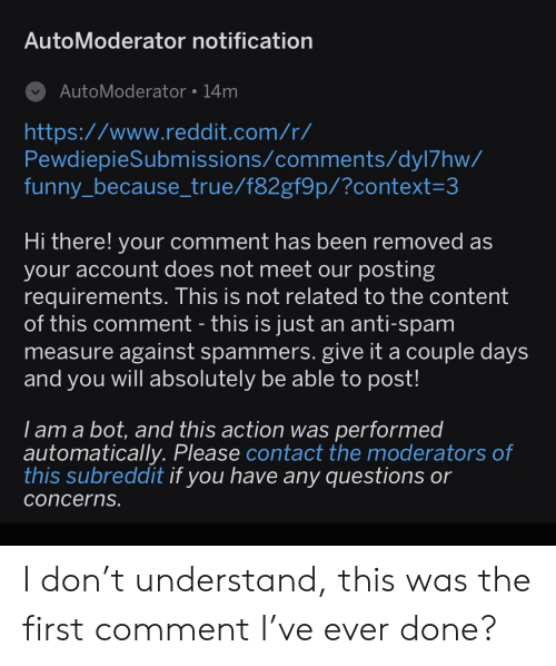 Funny, Reddit, and True: AutoModerator notification  AutoModerator 14m  http:://www.reddit.com/r/  PewdiepieSubmissions/comments/dyl7hw/  funny_because_true/f82gf9p/?context=3  Hi there! your comment has been removed as  your account does not meet our posting  requirements. This is not related to the content  of this comment - this is just an anti-spam  measure against spammers. give it a couple days  and you will absolutely be able to post!  I am a bot, and this action was performed  automatically. Please contact the moderators of  this subreddit if you have any questions or  concerns. I don't understand, this was the first comment I've ever done?