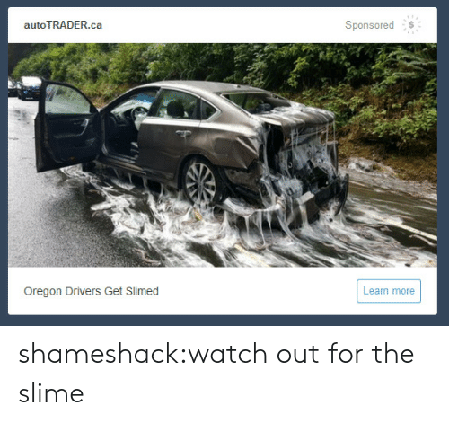 Tumblr, Watch Out, and Blog: autoTRADER.ca  Sponsored  Oregon Drivers Get Slimed  Learn more shameshack:watch out for the slime