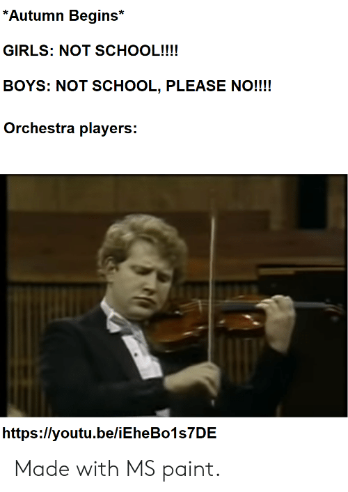 Girls, Reddit, and School: *Autumn Begins*  GIRLS: NOT SCHOOL!!!!  BOYS: NOT SCHOOL, PLEASE NO!!!!  Orchestra players:  https://youtu.be/iEheBo1s7DE Made with MS paint.