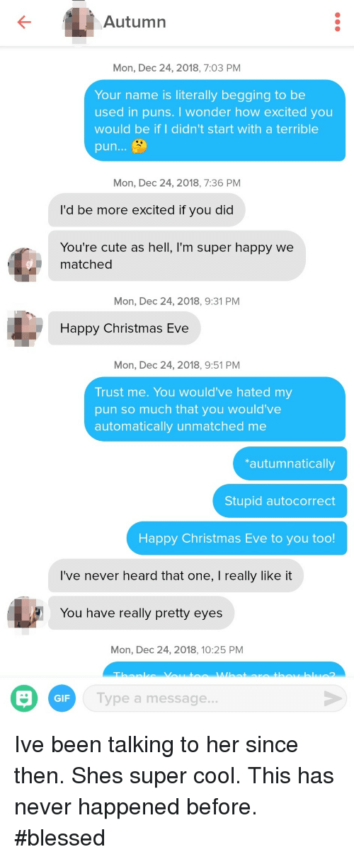 Autocorrect, Blessed, and Christmas: Autumn  Mon, Dec 24, 2018, 7:03 PM  Your name is literally begging to be  used in puns. I wonder how excited you  would be if I didn't start with a terrible  pun...  Mon, Dec 24, 2018, 7:36 PM  I'd be more excited if you did  You're cute as hell, I'm super happy we  matched  Mon, Dec 24, 2018, 9:31 PM  Happy Christmas Eve  Mon, Dec 24, 2018, 9:51 PM  Trust me. You would've hated my  pun so much that you would've  automatically unmatched me  autumnatically  Stupid autocorrect  Happy Christmas Eve to you too!  I've never heard that one, I really like it  You have really pretty eyes  Mon, Dec 24, 2018, 10:25 PM  GIF  Type a message... Ive been talking to her since then. Shes super cool. This has never happened before. #blessed