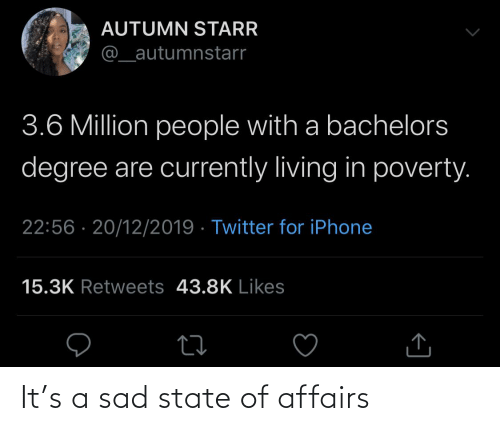 state of affairs: AUTUMN STARR  @_autumnstarr  3.6 Million people with a bachelors  degree are currently living in poverty.  22:56 · 20/12/2019 · Twitter for iPhone  15.3K Retweets 43.8K Likes It's a sad state of affairs