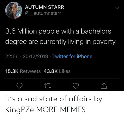 3 6: AUTUMN STARR  @_autumnstarr  3.6 Million people with a bachelors  degree are currently living in poverty.  22:56 · 20/12/2019 · Twitter for iPhone  15.3K Retweets 43.8K Likes It's a sad state of affairs by KingPZe MORE MEMES