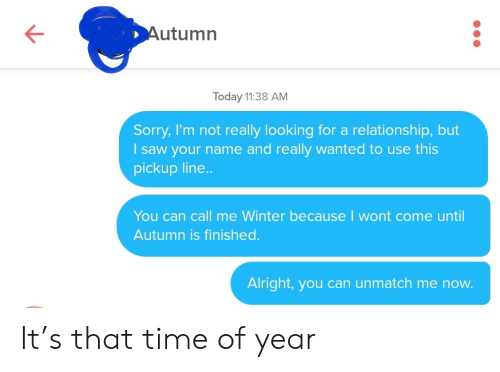 Saw, Sorry, and Winter: Autumn  Today 11:38 AM  Sorry, I'm not really looking for a relationship, but  saw your name and really wanted to use this  pickup line..  You can call me Winter because I wont come until  Autumn is finished.  Alright,you can unmatch me now. It's that time of year