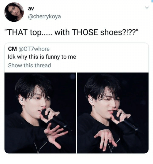 "Funny, Shoes, and Top: av  @cherrykoya  ""THAT top.... with THOSE shoes?!??""  CM @OT7whore  Idk why this is funny to me  Show this thread"