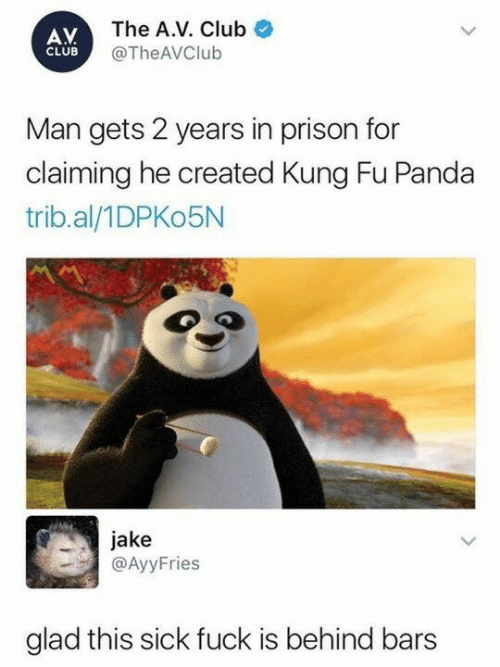 Club, Prison, and Panda: AV  CLUB  The A.V. Club  @The AVClub  Man gets 2 years in prison for  claiming he created Kung Fu Panda  trib.al/1DPKo5N  jake  @AyyFries  glad this sick fuck is behind bars