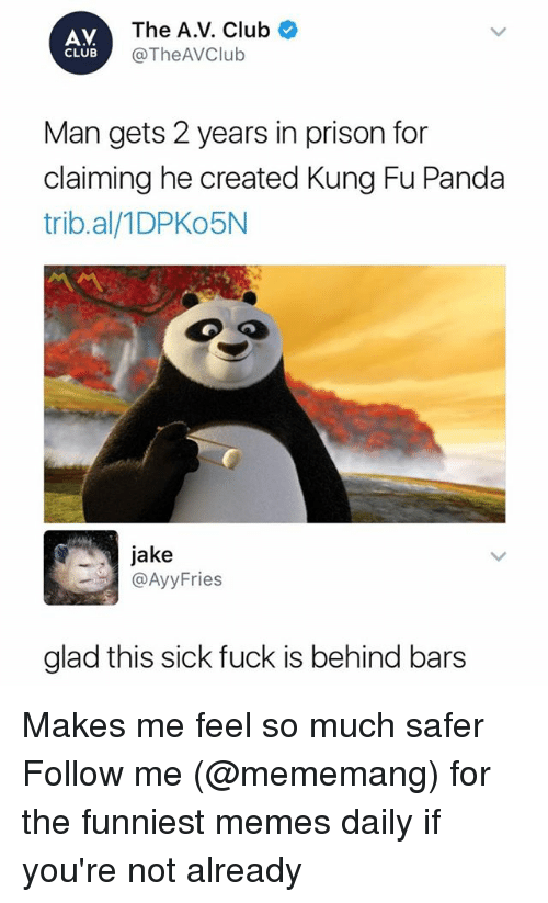Club, Memes, and Prison: AV  CLUB  The A.V. Club  @TheAVClub  Man gets 2 years in prison for  claiming he created Kung Fu Panda  trib.al/1DPKo5N  jake  @AyyFries  glad this sick fuck is behind bars Makes me feel so much safer Follow me (@mememang) for the funniest memes daily if you're not already