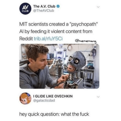 "mit: AV The A.V. Club  CLUB @TheAVClub  MIT scientists created a ""psychopath""  Al by feeding it violent content from  Reddit trib.al/rfuY5Ci  mememang  I GLIDE LIKE OVECHKIN  @galacticdad  hey quick question: what the fuck"