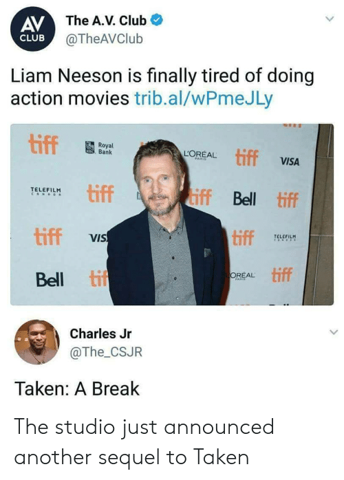 tiff: AV  The A.V. Club  @TheAVClub  CLUB  Liam Neeson is finally tired of doing  action movies trib.al/wPmeJLy  Royal  Bank  EAL tiff  VISA  PARI  tiff  TELEFILM  iff Bell tiff  tiff  tiff TELE  VIS  Bell ti  tiff  OREAL  Charles Jr  @The_CSJR  Taken: A Break The studio just announced another sequel to Taken