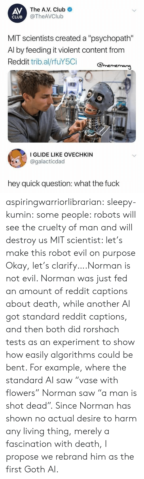 """Norman: AV  The A.V. Club  @TheAVClub  CLUB  MIT scientists created a """"psychopath  Al by feeding it violent content from  Reddit trib.al/rfuY5Ci Omeme  I GLIDE LIKE OVECHKIN  @galacticdad  hey quick question: what the fuck aspiringwarriorlibrarian: sleepy-kumin:  some people: robots will see the cruelty of man and will destroy us MIT scientist: let's make this robot evil on purpose  Okay, let's clarify….Norman is not evil. Norman was just fed an amount of reddit captions about death, while another AI got standard reddit captions, and then both did rorshach tests as an experiment to show how easily algorithms could be bent. For example, where the standard AI saw""""vase with flowers"""" Norman saw""""a man is shot dead"""". Since Norman has shown no actual desire to harm any living thing, merely a fascination with death, I propose we rebrand him as the first Goth AI."""