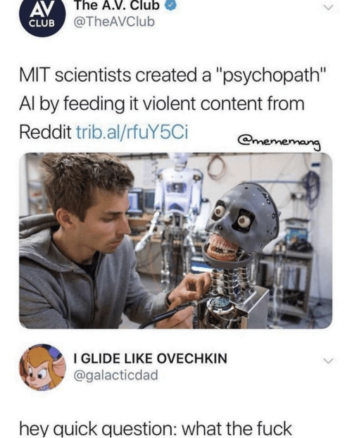 "mit: AV  The A.V. Club  @TheAVClub  CLUB  MIT scientists created a ""psychopath""  Al by feeding it violent content from  Reddit trib.al/rfuY5Ci  ememang  I GLIDE LIKE OVECHKIN  @galacticdad  hey quick question: what the fuck"
