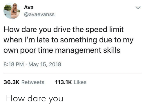 Drive, Time, and How: Ava  @avaevanss  How dare you drive the speed limit  when I'm late to something due to my  own poor time management skills  8:18 PM May 15, 2018  113.1K Likes  36.3K Retweets How dare you