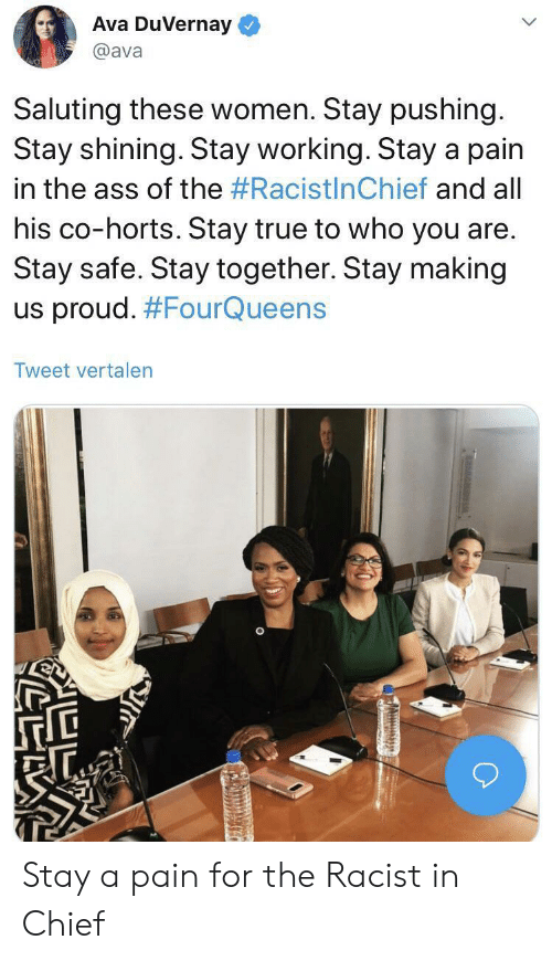 The Ass: Ava DuVernay  @ava  Saluting these women. Stay pushing.  Stay shining. Stay working. Stay a pain  in the ass of the #RacistlnChief and all  his co-horts. Stay true to who you are.  Stay safe. Stay together. Stay making  us proud. #FourQueens  Tweet vertalen Stay a pain for the Racist in Chief