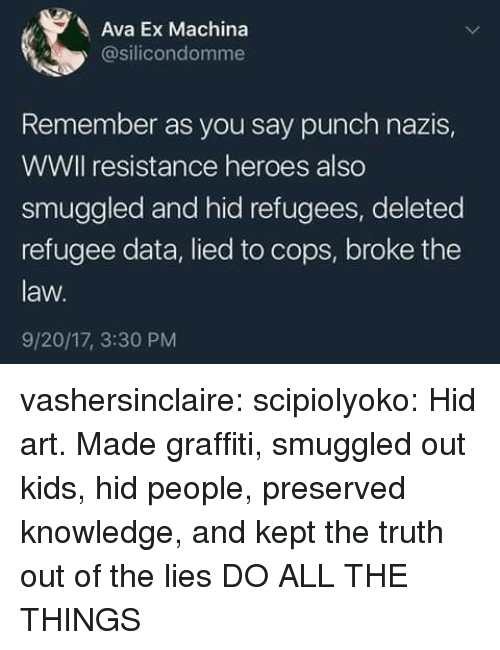 Ex Machina: Ava Ex Machina  @silicondomme  Remember as you say punch nazis,  WWIl resistance heroes also  smuggled and hid refugees, deleted  refugee data, lied to cops, broke the  law.  9/20/17, 3:30 PM vashersinclaire: scipiolyoko:  Hid art. Made graffiti, smuggled out kids, hid people, preserved knowledge, and kept the truth out of the lies   DO ALL THE THINGS