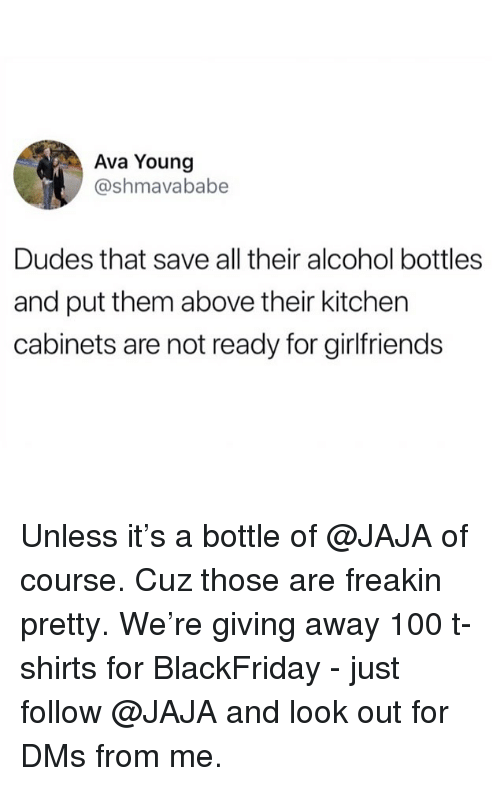 Anaconda, Funny, and Alcohol: Ava Young  @shmavababe  Dudes that save all their alcohol bottles  and put them above their kitchen  cabinets are not ready for girlfriends Unless it's a bottle of @JAJA of course. Cuz those are freakin pretty. We're giving away 100 t-shirts for BlackFriday - just follow @JAJA and look out for DMs from me.