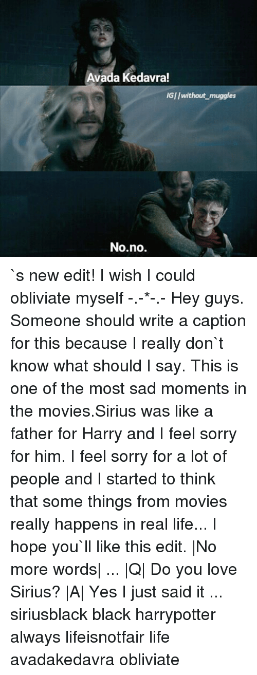 harried: Avada Kedavra!  IGI/without muggles  No no. `s new edit! I wish I could obliviate myself -.-*-.- Hey guys. Someone should write a caption for this because I really don`t know what should I say. This is one of the most sad moments in the movies.Sirius was like a father for Harry and I feel sorry for him. I feel sorry for a lot of people and I started to think that some things from movies really happens in real life... I hope you`ll like this edit. |No more words| ... |Q| Do you love Sirius? |A| Yes I just said it ... siriusblack black harrypotter always lifeisnotfair life avadakedavra obliviate