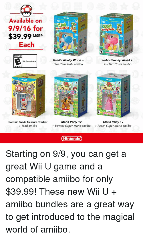Amiibo: Available on  9/9/16 for  $39.99 MSRP  Each  EVERYONE  Mild Catoon Violence  TOADS  Captain Toad: Treasure Tracker  Toad amiibo  WiiU  Wally World  Wally World  Yoshi's Woolly World  Yoshi's Woolly World  Pink Yarn Yoshi amiibo  Blue Yarn Yoshi amiibo  Wii  WiiU  Mario Party 10  Mario Party 10  Bowser Super Mario amiibo  Peach Super Mario amiibo  Nintendo Starting on 9/9, you can get a great Wii U game and a compatible amiibo for only $39.99! These new Wii U + amiibo bundles are a great way to get introduced to the magical world of amiibo.