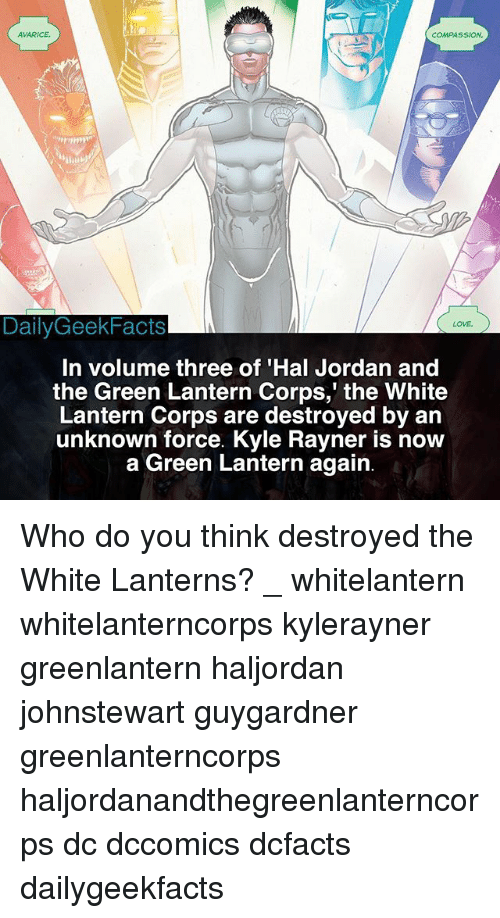 Corpsing: AVARICE  COMPASSION  DailyGeekFacts  LOVE  In volume three of 'Hal Jordan and  the Green Lantern Corps,' the White  Lantern Corps are destroyed by an  unknown force. Kyle Rayner is now  a Green Lantern again Who do you think destroyed the White Lanterns? _ whitelantern whitelanterncorps kylerayner greenlantern haljordan johnstewart guygardner greenlanterncorps haljordanandthegreenlanterncorps dc dccomics dcfacts dailygeekfacts