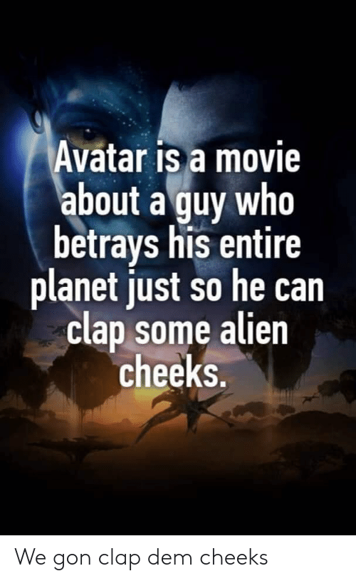 Alien, Avatar, and Movie: Avatar is a movie  about a guy who  betrays his entire  planet just so he can  clap some alien  cheeks. We gon clap dem cheeks