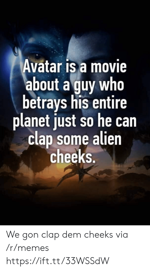 We Gon: Avatar is a movie  about a guy who  betrays his entire  planet just so he can  clap some alien  cheeks. We gon clap dem cheeks via /r/memes https://ift.tt/33WSSdW