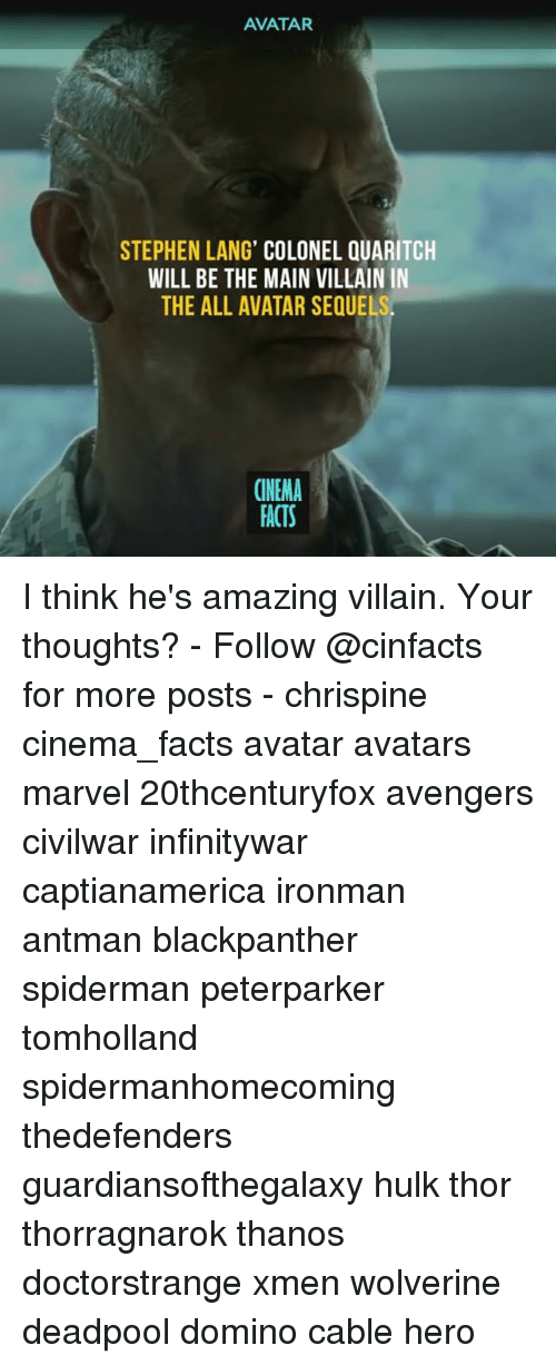 lange: AVATAR  STEPHEN LANG' COLONEL QUARITCH  WILL BE THE MAIN VILLAIN IN  THE ALL AVATAR SEQUE  CINEMA  FACTS I think he's amazing villain. Your thoughts? - Follow @cinfacts for more posts - chrispine cinema_facts avatar avatars marvel 20thcenturyfox avengers civilwar infinitywar captianamerica ironman antman blackpanther spiderman peterparker tomholland spidermanhomecoming thedefenders guardiansofthegalaxy hulk thor thorragnarok thanos doctorstrange xmen wolverine deadpool domino cable hero