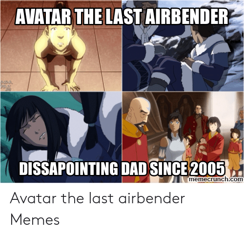 Avatar The Last Airbender Memes: AVATAR THE LAST AIRBENDER  DISSAPOINTING DAD SINCE 2005  memecrunch.com Avatar the last airbender Memes