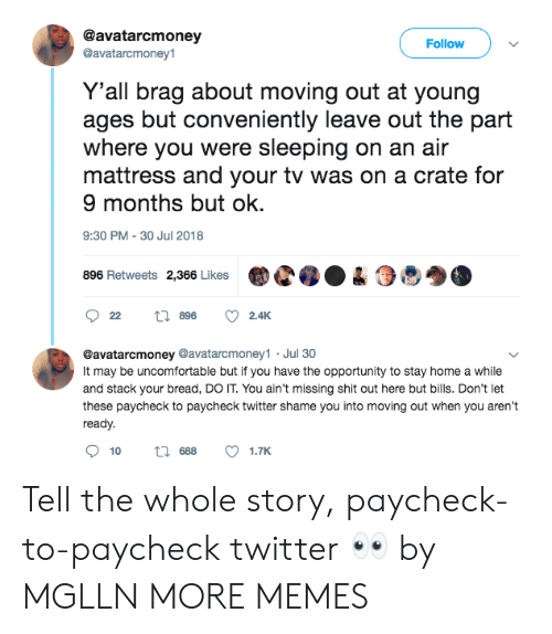 moving out: @avatarcmoney  @avatarcmoney1  Follow  Y'all brag about moving out at young  ages but conveniently leave out the part  where you were sleeping on an air  mattress and your tv was on a crate for  9 months but ok.  9:30 PM-30 Jul 2018  896 Retweets 2,366 LikesC04  @avatarcmoney @avatarcmoney1 Jul 30  It may be uncomfortable but if you have the opportunity to stay home a while  and stack your bread, DO IT. You ain't missing shit out here but bills. Don't let  these paycheck to paycheck twitter shame you into moving out when you aren't  ready.  10  688  1.TK Tell the whole story, paycheck-to-paycheck twitter 👀 by MGLLN MORE MEMES