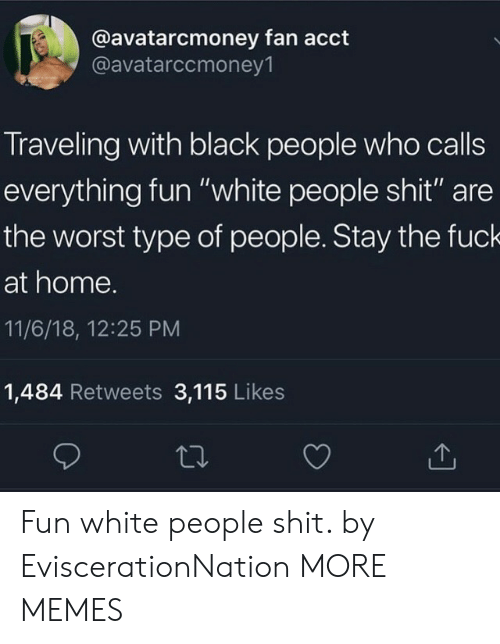 """Type Of People: @avatarcmoney fan acct  @avatarccmoney1  Traveling with black people who calls  everything fun """"white people shit"""" are  the worst type of people. Stay the fuck  at home.  11/6/18, 12:25 PM  1,484 Retweets 3,115 Likes Fun white people shit. by EviscerationNation MORE MEMES"""