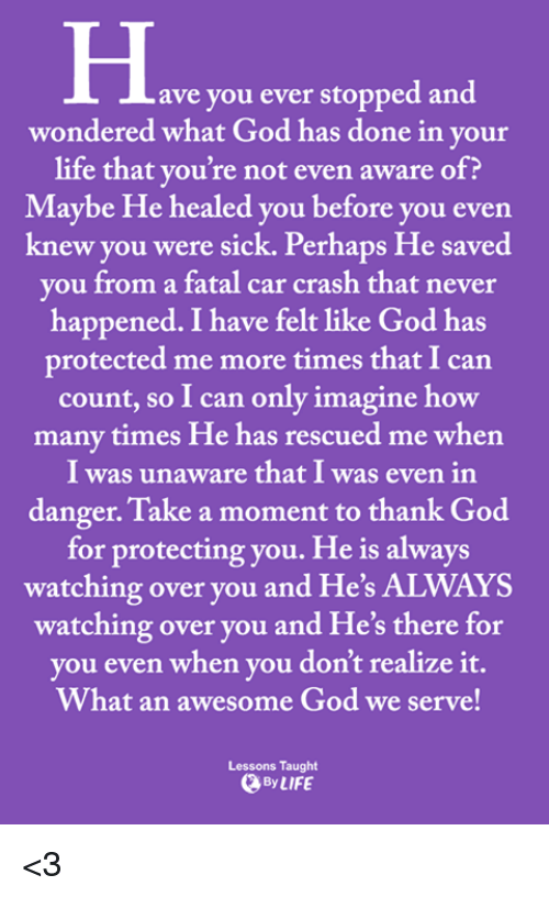 always watching: ave you ever stopped and  wondered what God has done in your  life that you're not even aware of?  Maybe He healed you before you even  knew you were sick. Perhaps He saved  vou from a fatal car crash that never  happened. I have felt like God has  protected me more times that I can  count, so I can only imagine how  many times He has rescued me when  I was unaware that I was even in  danger. Take a moment to thank God  for protecting you. He is always  watching over you and He's ALWAYS  watching over you and He's there for  vou even when vou don't realize it.  What an awesome God we serve!  Lessons Taught  By LIFE <3