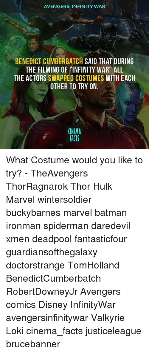 """Lokie: AVENGERS: INFINITY WAR  BENEDICT CUMBERBATCH SAID THAT DURING  THE FILMING OF INFINITY WAR"""" ALL  THE ACTORS SWAPPED COSTUMES WITH EACH  OTHER TO TRY ON  CINEMA  FACTS What Costume would you like to try? - TheAvengers ThorRagnarok Thor Hulk Marvel wintersoldier buckybarnes marvel batman ironman spiderman daredevil xmen deadpool fantasticfour guardiansofthegalaxy doctorstrange TomHolland BenedictCumberbatch RobertDowneyJr Avengers comics Disney InfinityWar avengersinfinitywar Valkyrie Loki cinema_facts justiceleague brucebanner"""