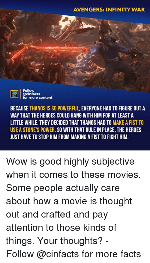 subjective: AVENGERS: INFINITY WAR  Follow  ONENA  MİS! | @cinfacts  for more content  BECAUSE THANOS IS SO POWERFUL, EVERYONE HAD TO FIGURE OUT A  WAY THAT THE HEROES COULD HANG WITH HIM FOR AT LEAST A  LITTLE WHILE. THEY DECIDED THAT THANOS HAD TO MAKE A FIST TO  USE A STONE'S POWER. SO WITH THAT RULE IN PLACE, THE HEROES  JUST HAVE TO STOP HIM FROM MAKING A FIST TO FIGHT HIM. Wow is good highly subjective when it comes to these movies. Some people actually care about how a movie is thought out and crafted and pay attention to those kinds of things. Your thoughts?⠀ -⠀ Follow @cinfacts for more facts