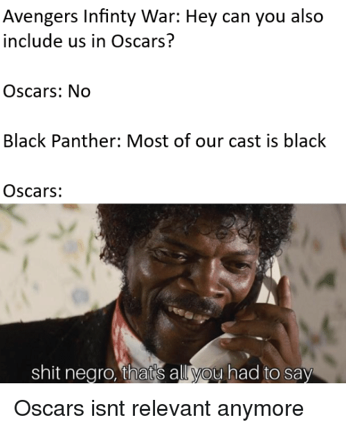 Black Panther: Avengers Infinty War: Hey can you also  include us in Oscars?  Oscars: No  Black Panther: Most of our cast is black  Oscars:  shit negro, that's all you had to say Oscars isnt relevant anymore