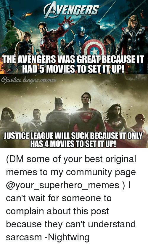Community, Memes, and Movies: AVENGERS  THE AVENGERS WAS GREATBECAUSE IT  HAD 5 MOVIES TO SET IT UP!  ajustice  justce.league.memes  JUSTICE LEAGUE WILL SUCK BECAUSE IT ONLY  HAS 4 MOVIES TO SET IT UP (DM some of your best original memes to my community page @your_superhero_memes ) I can't wait for someone to complain about this post because they can't understand sarcasm -Nightwing
