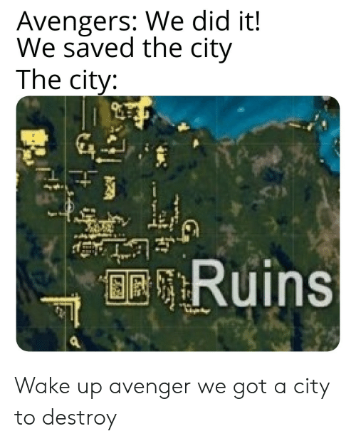 avenger: Avengers: We did it!  We saved the city  The city:  BRRuins Wake up avenger we got a city to destroy