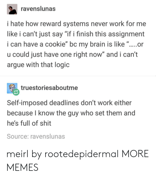 "Arguing, Dank, and Logic: avenslunas  i hate how reward systems never work for me  like i can't just say ""if i finish this assignment  i can have a cookie bc my brain is like .....or  u could just have one right now"" and i can't  argue with that logic  c.  truestoriesaboutme  Self-imposed deadlines don't work either  because I know the guy who set them and  he's full of shit  Source: ravenslunas meirl by rootedepidermal MORE MEMES"