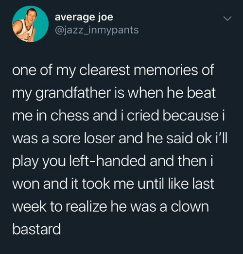 I Won, Chess, and Jazz: average joe  @jazz_inmypants  one of my clearest memories of  my grandfather is when he beat  me in chess andi cried becausei  was a sore loser and he said ok i'll  play you left-handed and then i  won and it took me until like last  week to realize he was a clown  bastard