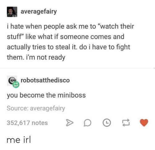 """Im Not Ready: averagefairy  i hate when people ask me to """"watch their  stuff"""" like what if someone comes and  actually tries to steal it. do i have to fight  them. i'm not ready  robotsatthedisco  you become the miniboss  Source: averagefairy  352,617 notes D me irl"""