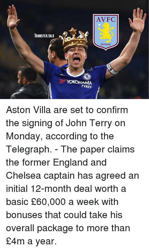 John Terry: AVFC  TRANSFERTALK  PREPARED  YOKOHAMA  TYRES Aston Villa are set to confirm the signing of John Terry on Monday, according to the Telegraph. - The paper claims the former England and Chelsea captain has agreed an initial 12-month deal worth a basic £60,000 a week with bonuses that could take his overall package to more than £4m a year.