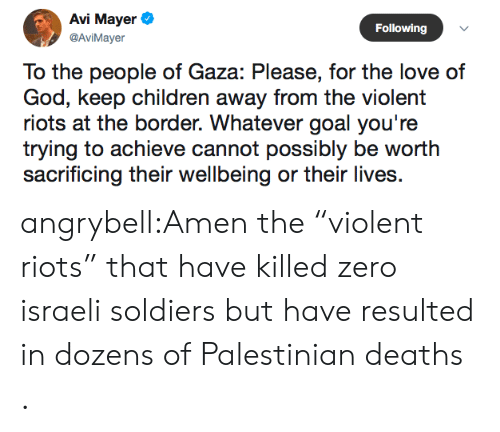 "Children, God, and Love: Avi Mayer  Following  @AviMayer  To the people of Gaza: Please, for the love of  God, keep children away from the violent  riots at the border. Whatever goal you're  trying to achieve cannot possibly be worth  sacrificing their wellbeing or their lives angrybell:Amen the ""violent riots"" that have killed zero israeli soldiers but have resulted in dozens of Palestinian deaths ."
