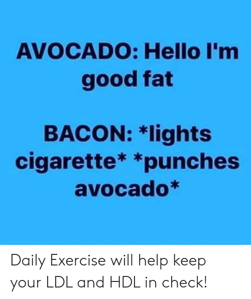 punches: AVOCADO: Hello I'm  good fat  BACON: 치ights  cigarette* *punches  avocado* Daily Exercise will help keep your LDL and HDL in check!