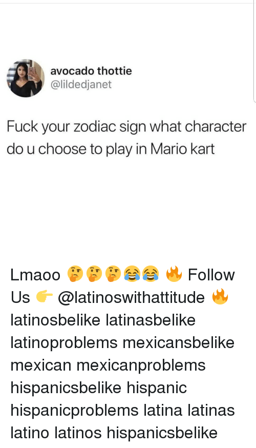 zodiac sign: avocado thottie  @lildedjanet  Fuck your zodiac sign what character  do u choose to play in Mario kart Lmaoo 🤔🤔🤔😂😂 🔥 Follow Us 👉 @latinoswithattitude 🔥 latinosbelike latinasbelike latinoproblems mexicansbelike mexican mexicanproblems hispanicsbelike hispanic hispanicproblems latina latinas latino latinos hispanicsbelike