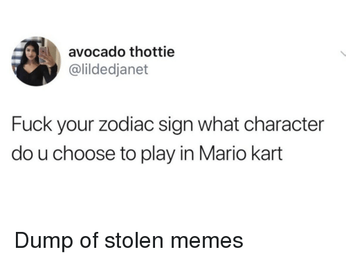zodiac sign: avocado thottie  @lildedjanet  Fuck your zodiac sign what character  do u choose to play in Mario kart Dump of stolen memes