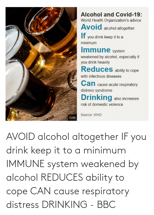 respiratory: AVOID alcohol altogether IF you drink keep it to a minimum IMMUNE system weakened by alcohol REDUCES ability to cope CAN cause respiratory distress DRINKING - BBC