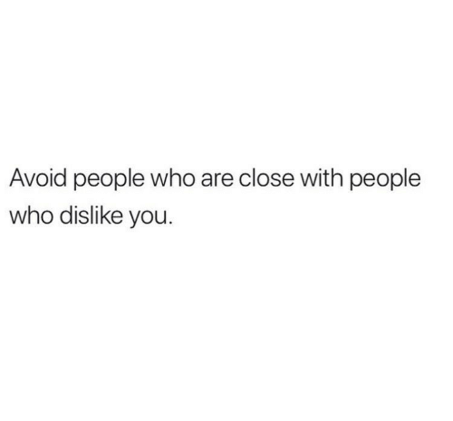 dislike: Avoid people who are close with people  who dislike you.